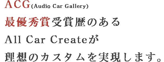 ACG(Audio Car Gallery)最優秀賞受賞歴のあるAll Car Createが理想のカスタムを実現します。